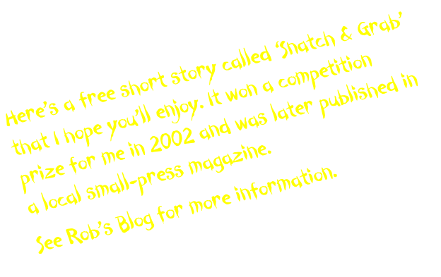 Here's a free short story called 'Snatch & Grab' that I hope you'll enjoy. It won a competition prize for me in 2002 and was later published in a local small-press magazine. 